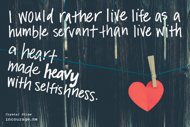 """I would rather live life as a humble servant than live with a heart made heavy with selfishness."" // www.crystalstine.me"
