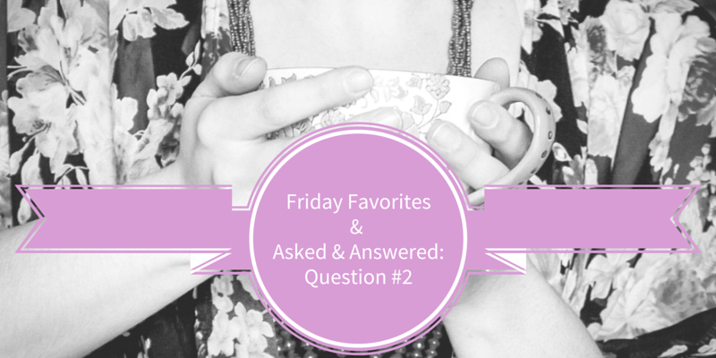 Friday Favorites..And Asked & Answered Question 2 // crystalstine.me