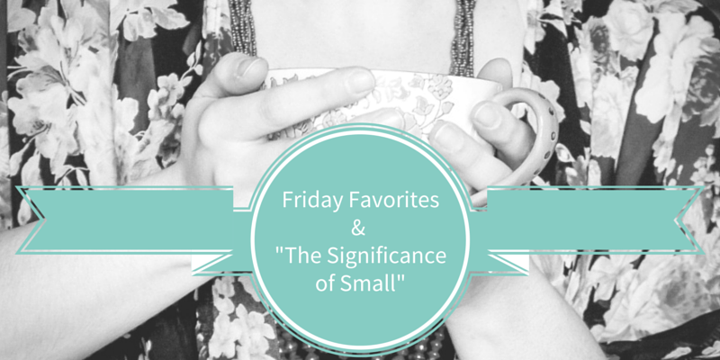 Friday Favorites & The Significance of Small - crystalstine.me