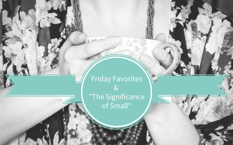 Friday Favorites (and the Significance of Small)