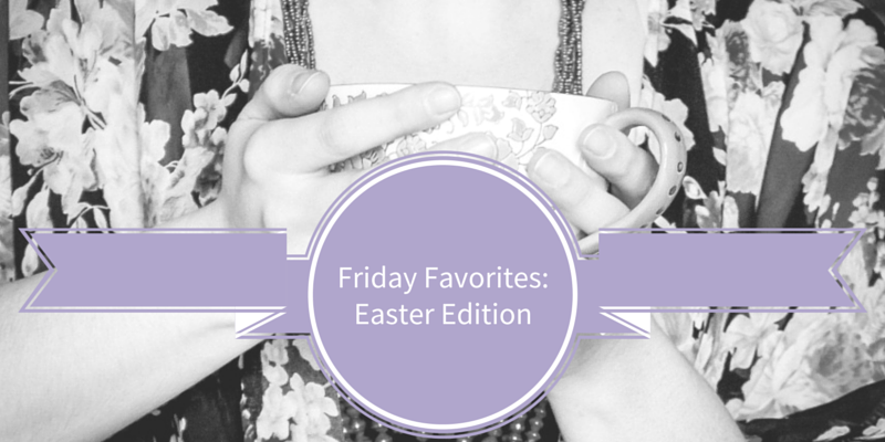 Friday Favorites - Easter Edition - crystalstine.me