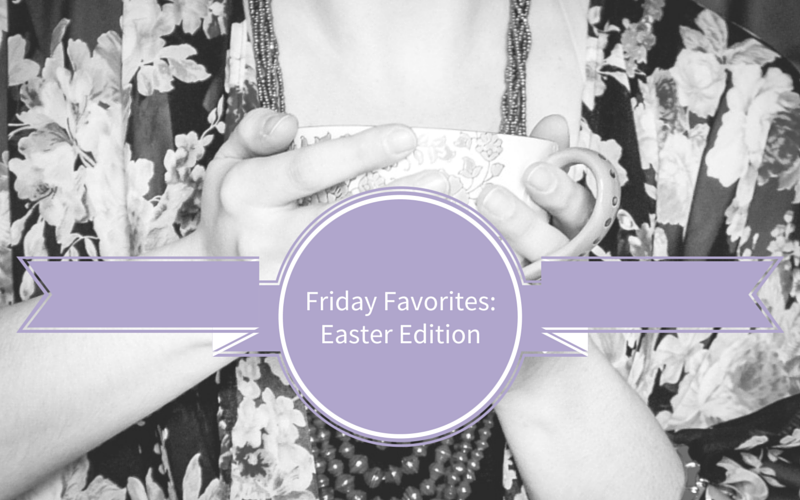 Friday Favorites – Easter Basket Edition