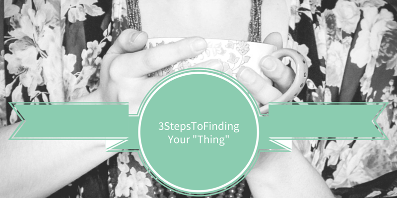 "3 Steps To Finding Your ""Thing"""