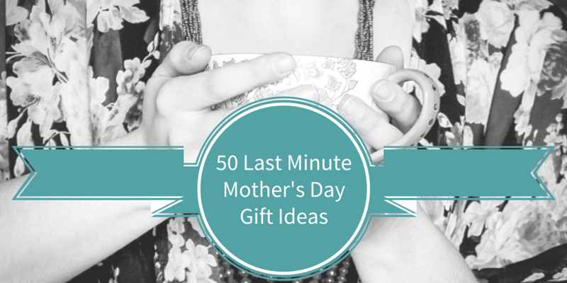 50 Last Minute Mother's Day Gift Ideas