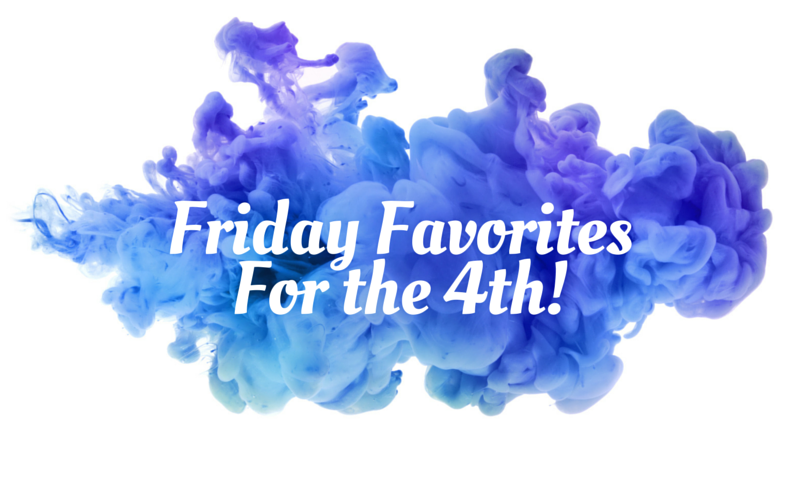 Friday Favorites For the 4th!
