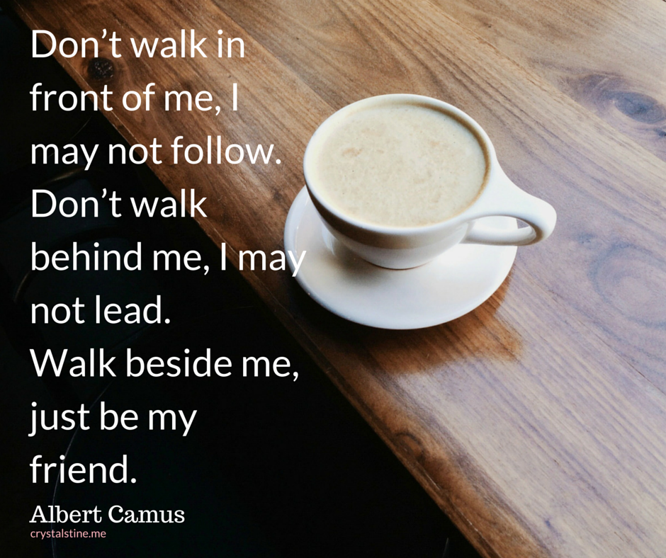 Don't walk in front of me… I may not followDon't walk behind me… I may not leadWalk beside me… just be my friend